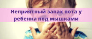 Неприятный запах пота у ребёнка